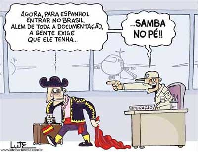 "- ""Now, for a Spanish to enter Brazil, among all documentation, we demand that he knows how to dance samba."" Cartoon by Lute, used with permission."