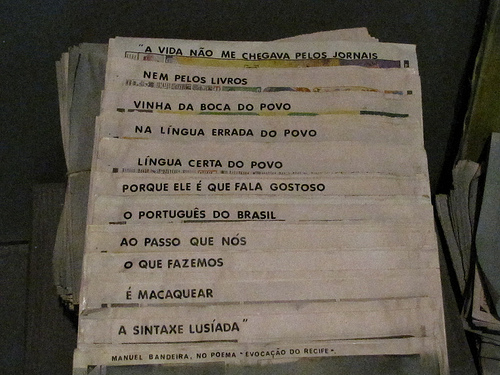 Poem by Manuel Bandeira: Life did not come to me through newspapers nor through books/It came from the mouth of the people in the incorrect language of the people/Correct language of the people/Because it is the people who delight in speaking the Portuguese of Brazil/While in the meantime/What we are doing/Is mimic/The Portuguese syntax. Photo by Capitu on Flickr. CC BY-NC-SA 2.0.