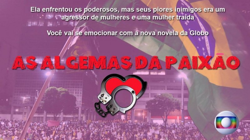 "A humorous meme of the activists' drama. It reads, ""She faced the ones in power, but her worst enemies were an abuser of women and a betrayed girlfriend. You will be thrilled with Globo's soap opera: The Handcuffs of Passion."" Image created and published by ""Be an activist and get rich"" profile on Facebook"